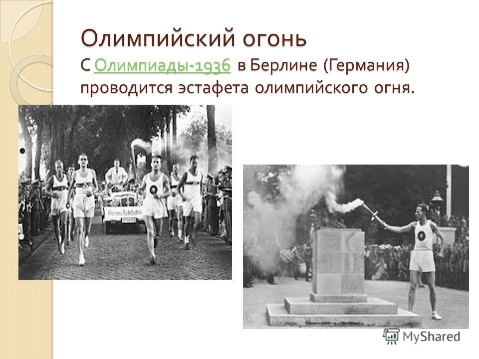 Олимпийский огонь С Олимпиады -1936 в Берлине ( Германия ) проводится эстафета олимпийского огня. Олимпиады -1936 Олимпиады -1936