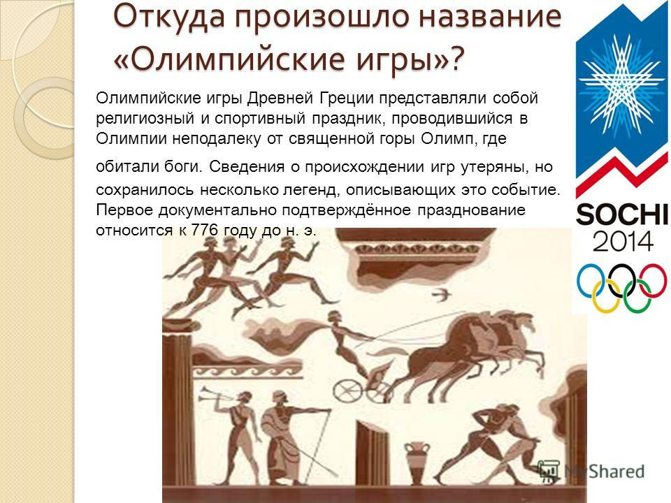 Откуда произошло название « Олимпийские игры »? Олимпийские игры Древней Греции представляли собой религиозный и спортивный праздник, проводившийся в Олимпии неподалеку от священной горы Олимп, где обитали боги. Сведения о происхождении игр утеряны,