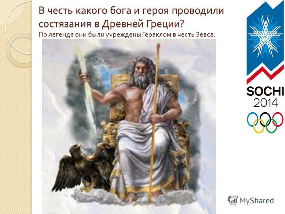 В честь какого бога и героя проводили состязания в Древней Греции ? По легенде они были учреждены Гераклом в честь Зевса.