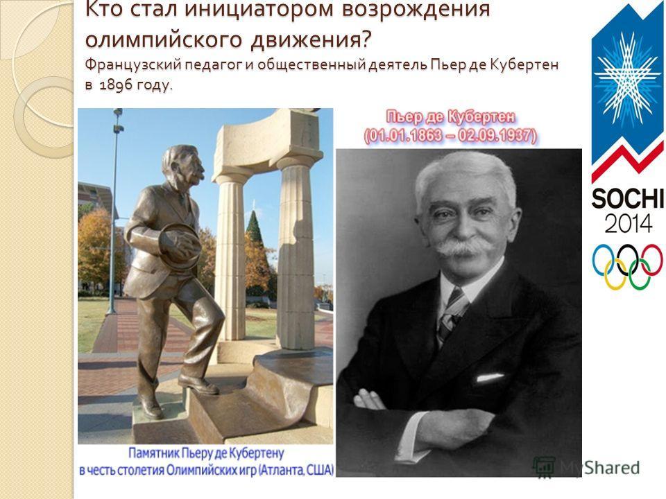Кто стал инициатором возрождения олимпийского движения ? Французский педагог и общественный деятель Пьер де Кубертен в 1896 году.