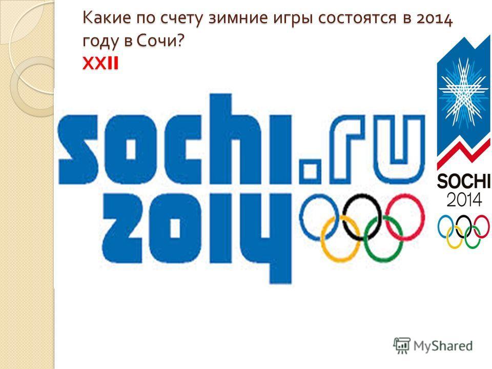 Какие по счету зимние игры состоятся в 2014 году в Сочи ? ХХ II