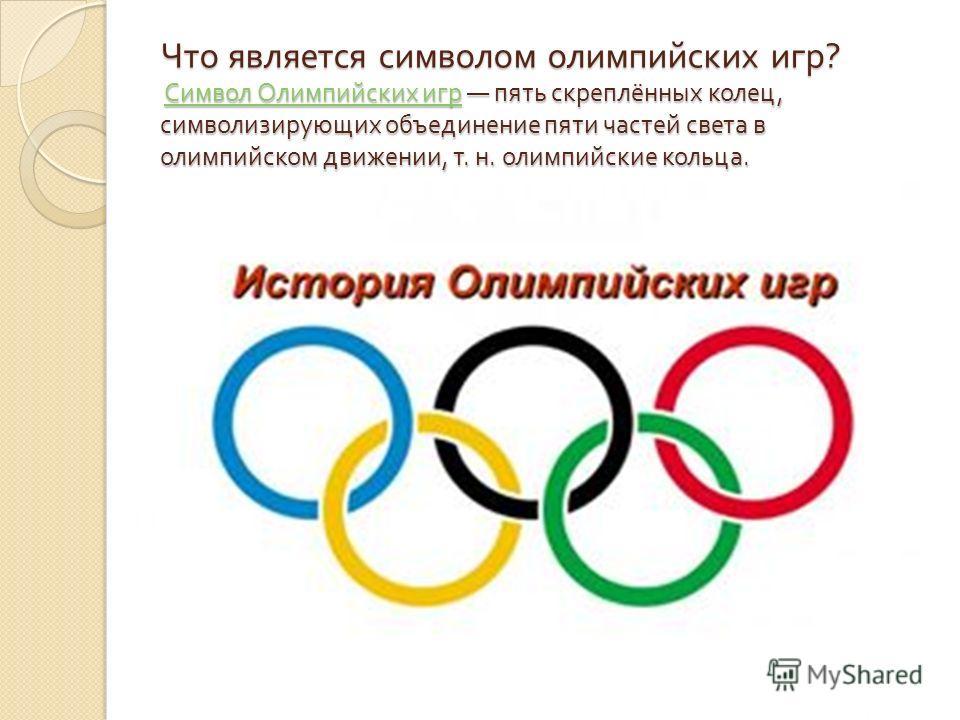 Что является символом олимпийских игр ? Символ Олимпийских игр пять скреплённых колец, символизирующих объединение пяти частей света в олимпийском движении, т. н. олимпийские кольца. Символ Олимпийских игр Символ Олимпийских игр