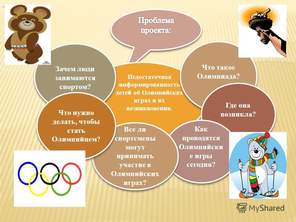 Недостаточная информированность детей об Олимпийских играх и их возникновении. Зачем люди занимаются спортом?. Что такое Олимпиада? Где она возникла? Как проводятся Олимпийски е игры сегодня? Все ли спортсмены могут принимать участие в Олимпийских иг
