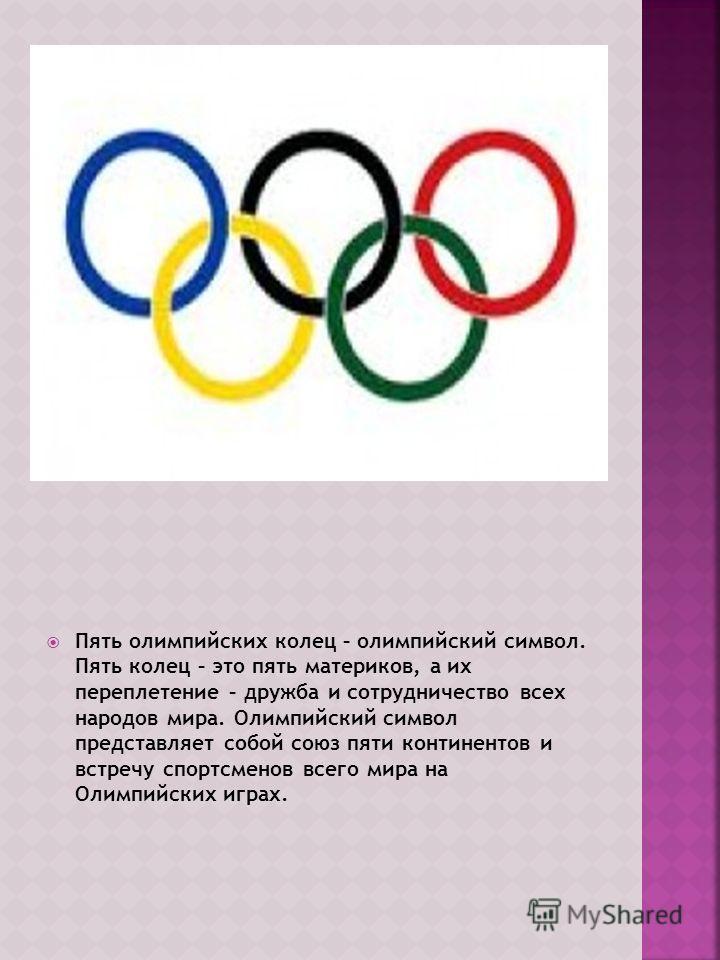 Пять олимпийских колец – олимпийский символ. Пять колец – это пять материков, а их переплетение – дружба и сотрудничество всех народов мира. Олимпийский символ представляет собой союз пяти континентов и встречу спортсменов всего мира на Олимпийских и
