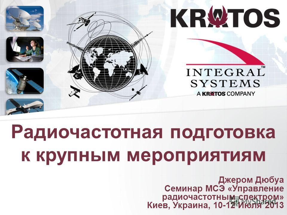Джером Дюбуа Семинар МСЭ «Управление радиочастотным спектром» Киев, Украина, 10-12 Июля 2013 Радиочастотная подготовка к крупным мероприятиям