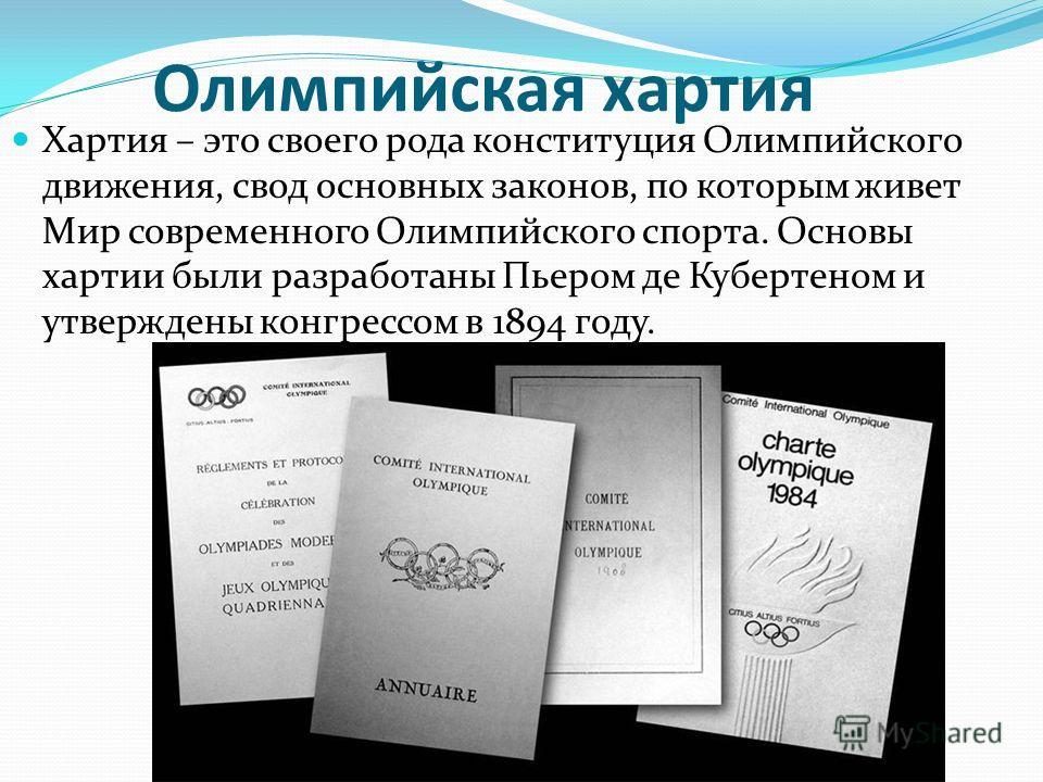 Олимпийская хартия Хартия – это своего рода конституция Олимпийского движения, свод основных законов, по которым живет Мир современного Олимпийского спорта. Основы хартии были разработаны Пьером де Кубертеном и утверждены конгрессом в 1894 году.