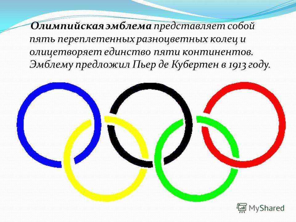 Олимпийская эмблема представляет собой пять переплетенных разноцветных колец и олицетворяет единство пяти континентов. Эмблему предложил Пьер де Кубертен в 1913 году.
