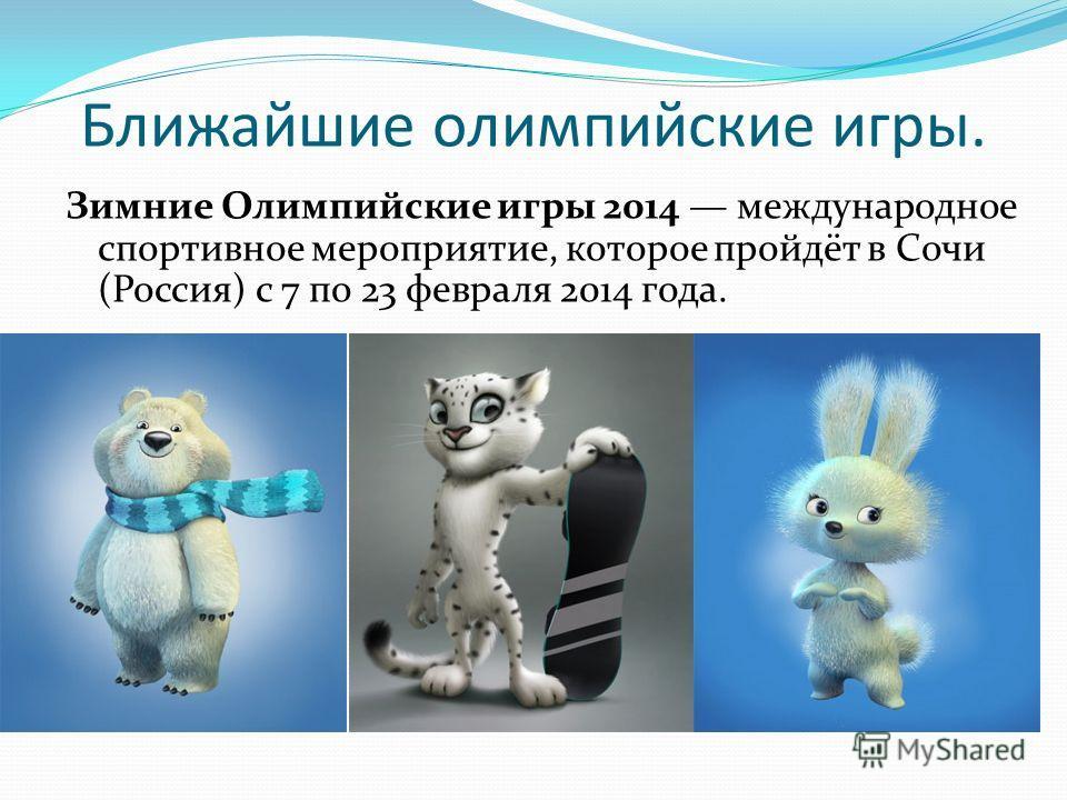 Ближайшие олимпийские игры. Зимние Олимпийские игры 2014 международное спортивное мероприятие, которое пройдёт в Сочи (Россия) с 7 по 23 февраля 2014 года.