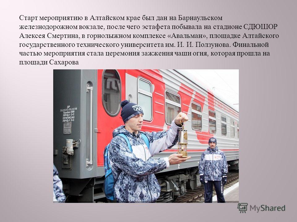 Старт мероприятию в Алтайском крае был дан на Барнаульском железнодорожном вокзале, после чего эстафета побывала на стадионе СДЮШОР Алексея Смертина, в горнолыжном комплексе « Авальман », площадке Алтайского государственного технического университета