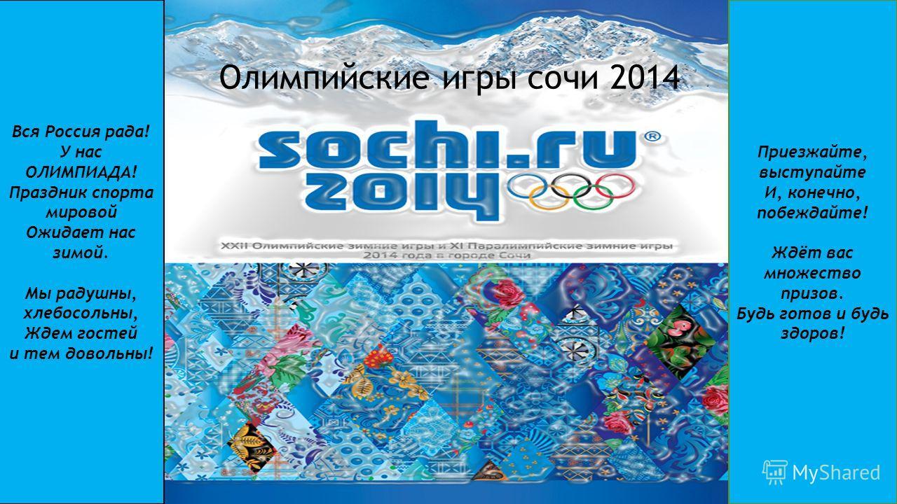 ОЛЕМПИЙСКИЕ ИГРЫ 2014 Олимпийские игры сочи 2014 Вся Россия рада! У нас ОЛИМПИАДА! Праздник спорта мировой Ожидает нас зимой. Мы радушны, хлебосольны, Ждем гостей и тем довольны! Приезжайте, выступайте И, конечно, побеждайте! Ждёт вас множество призо