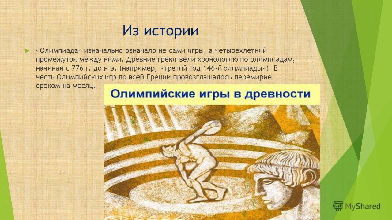 Из истории «Олимпиада» изначально означало не сами игры, а четырехлетний промежуток между ними. Древние греки вели хронологию по олимпиадам, начиная с 776 г. до н.э. (например, «третий год 146-й олимпиады»). В честь Олимпийских игр по всей Греции про