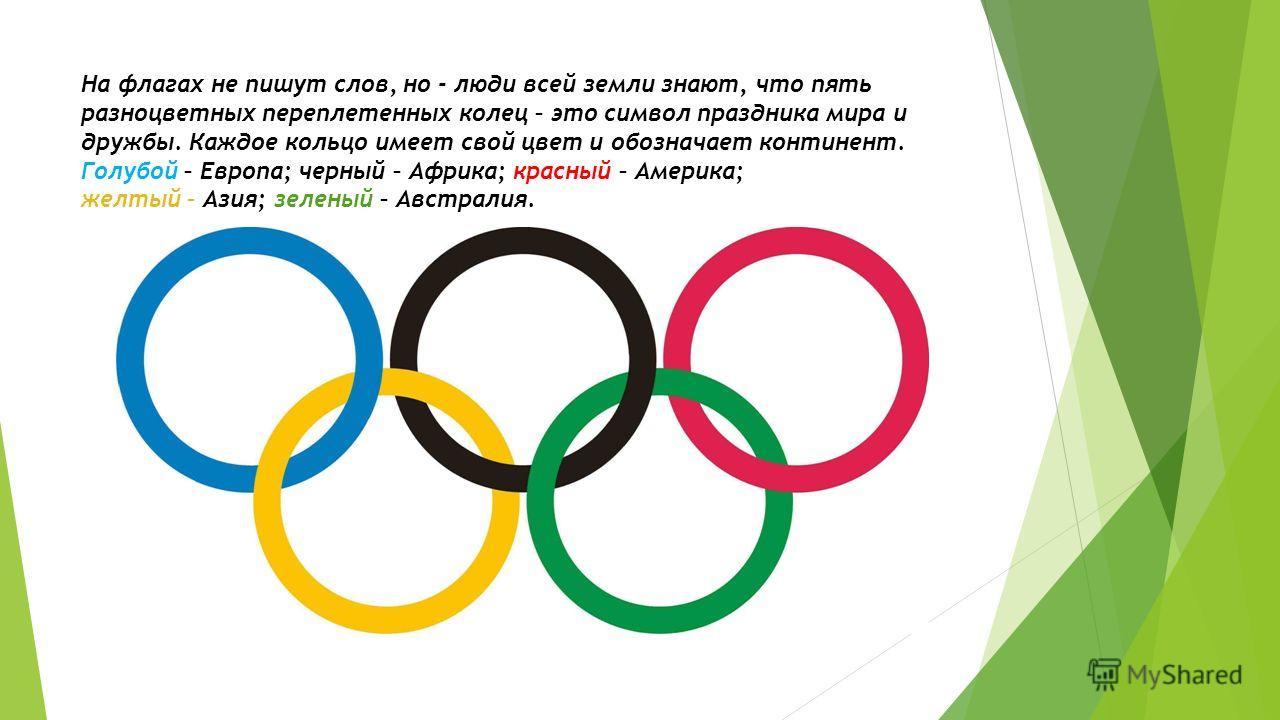 На флагах не пишут слов, но - люди всей земли знают, что пять разноцветных переплетенных колец – это символ праздника мира и дружбы. Каждое кольцо имеет свой цвет и обозначает континент. Голубой – Европа; черный – Африка; красный – Америка; желтый –