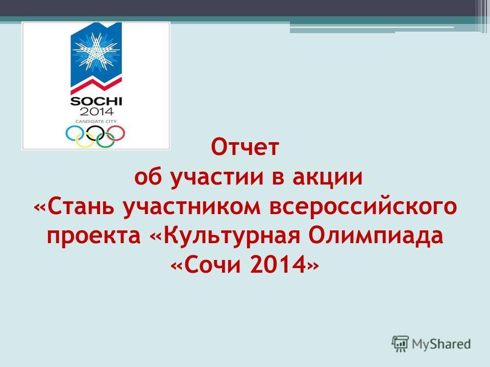 Отчет об участии в акции «Стань участником всероссийского проекта «Культурная Олимпиада «Сочи 2014»