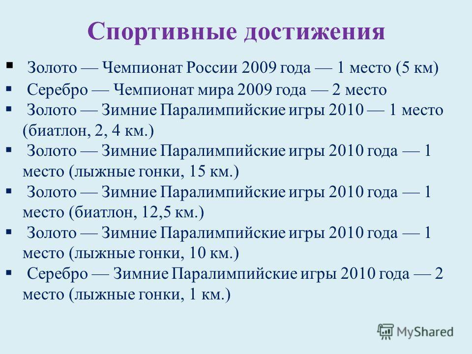 Спортивные достижения Золото Чемпионат России 2009 года 1 место (5 км) Серебро Чемпионат мира 2009 года 2 место Золото Зимние Паралимпийские игры 2010 1 место (биатлон, 2, 4 км.) Золото Зимние Паралимпийские игры 2010 года 1 место (лыжные гонки, 15 к