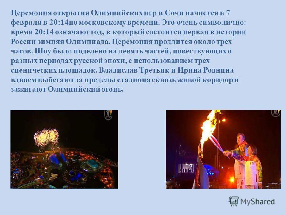 Церемония открытия Олимпийских игр в Сочи начнется в 7 февраля в 20:14 по московскому времени. Это очень символично: время 20:14 означают год, в который состоится первая в истории России зимняя Олимпиада. Церемония продлится около трех часов. Шоу был