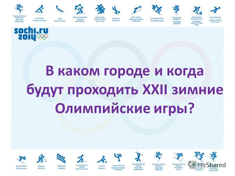 В каком городе и когда будут проходить XXII зимние Олимпийские игры?