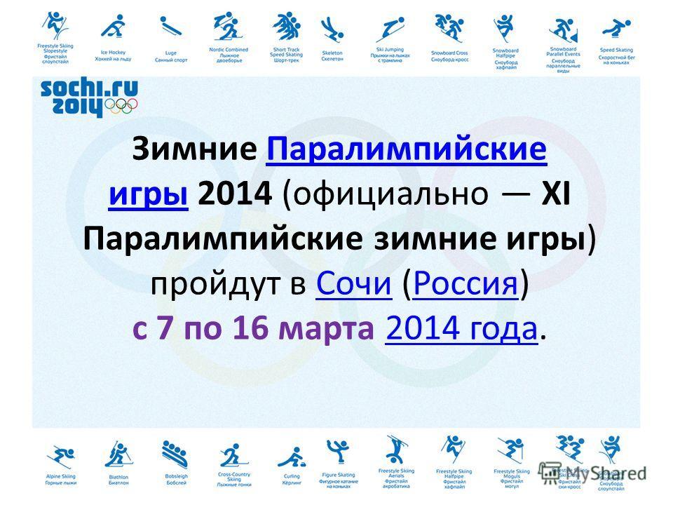 Зимние Паралимпийские игры 2014 (официально XI Паралимпийские зимние игры) пройдут в Сочи (Россия) с 7 по 16 марта 2014 года.Паралимпийские игры СочиРоссия 2014 года