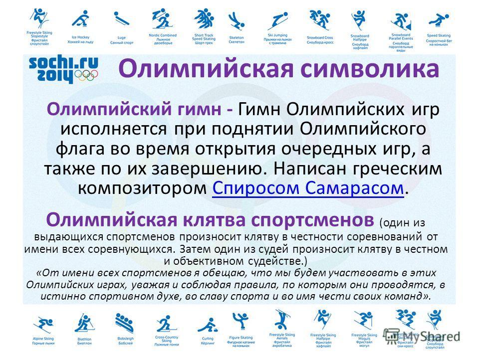 Олимпийская символика Олимпийский гимн - Гимн Олимпийских игр исполняется при поднятии Олимпийского флага во время открытия очередных игр, а также по их завершению. Написан греческим композитором Спиросом Самарасом.Спиросом Самарасом Олимпийская клят