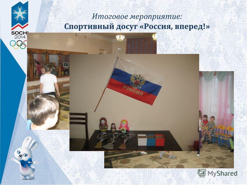 Итоговое мероприятие: Спортивный досуг «Россия, вперед!»