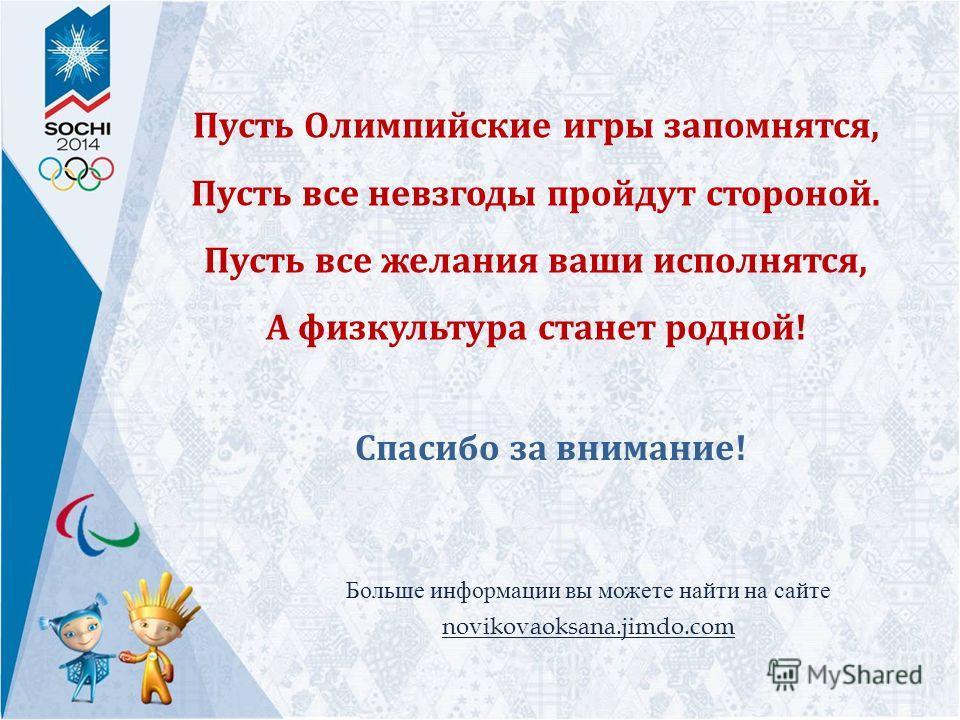 Пусть Олимпийские игры запомнятся, Пусть все невзгоды пройдут стороной. Пусть все желания ваши исполнятся, А физкультура станет родной! Спасибо за внимание! Больше информации вы можете найти на сайте novikovaoksana.jimdo.com