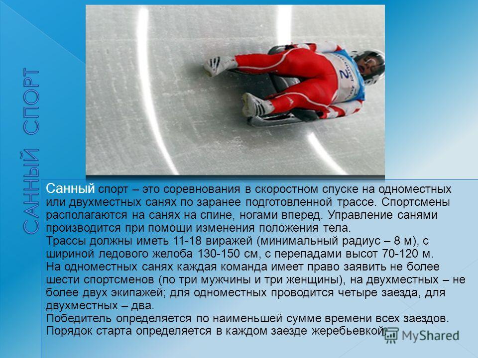 Санный спорт – это соревнования в скоростном спуске на одноместных или двухместных санях по заранее подготовленной трассе. Спортсмены располагаются на санях на спине, ногами вперед. Управление санями производится при помощи изменения положения тела.