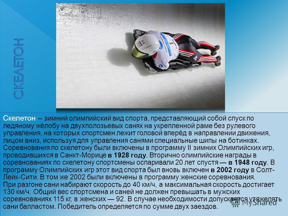 Скелетон – зимний олимпийский вид спорта, представляющий собой спуск по ледяному жёлобу на двухполозьевых санях на укрепленной раме без рулевого управления, на которых спортсмен лежит головой вперёд в направлении движения, лицом вниз, используя для у