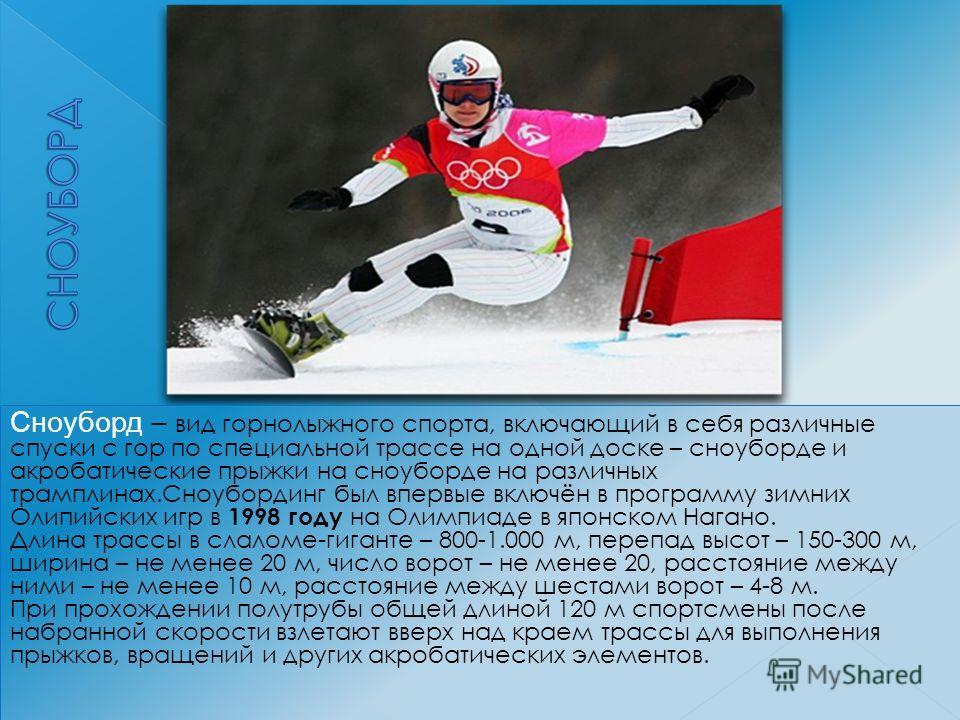 Сноуборд – вид горнолыжного спорта, включающий в себя различные спуски с гор по специальной трассе на одной доске – сноуборде и акробатические прыжки на сноуборде на различных трамплинах.Сноубординг был впервые включён в программу зимних Олипийских и