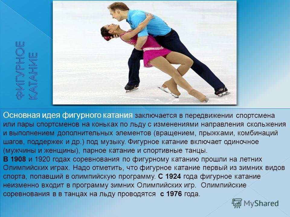 Основная идея фигурного катания заключается в передвижении спортсмена или пары спортсменов на коньках по льду с изменениями направления скольжения и выполнением дополнительных элементов (вращением, прыжками, комбинаций шагов, поддержек и др.) под муз