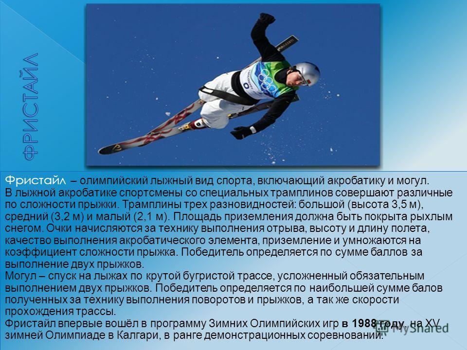 Фристайл – олимпийский лыжный вид спорта, включающий акробатику и могул. В лыжной акробатике спортсмены со специальных трамплинов совершают различные по сложности прыжки. Трамплины трех разновидностей: большой (высота 3,5 м), средний (3,2 м) и малый