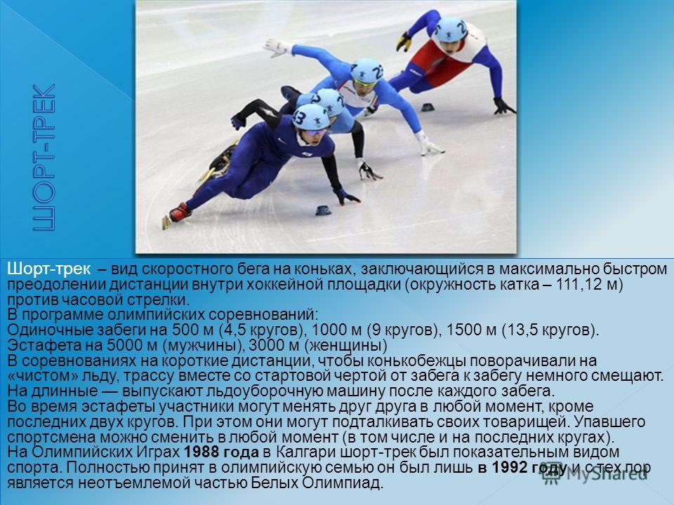 Шорт-трек – вид скоростного бега на коньках, заключающийся в максимально быстром преодолении дистанции внутри хоккейной площадки (окружность катка – 111,12 м) против часовой стрелки. В программе олимпийских соревнований: Одиночные забеги на 500 м (4,