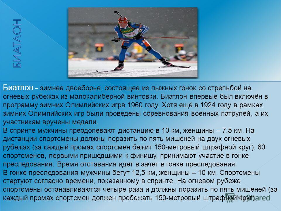 Биатлон – зимнее двоеборье, состоящее из лыжных гонок со стрельбой на огневых рубежах из малокалиберной винтовки. Биатлон впервые был включён в программу зимних Олимпийских игрв 1960 году. Хотя ещё в 1924 году в рамках зимних Олимпийских игр были про