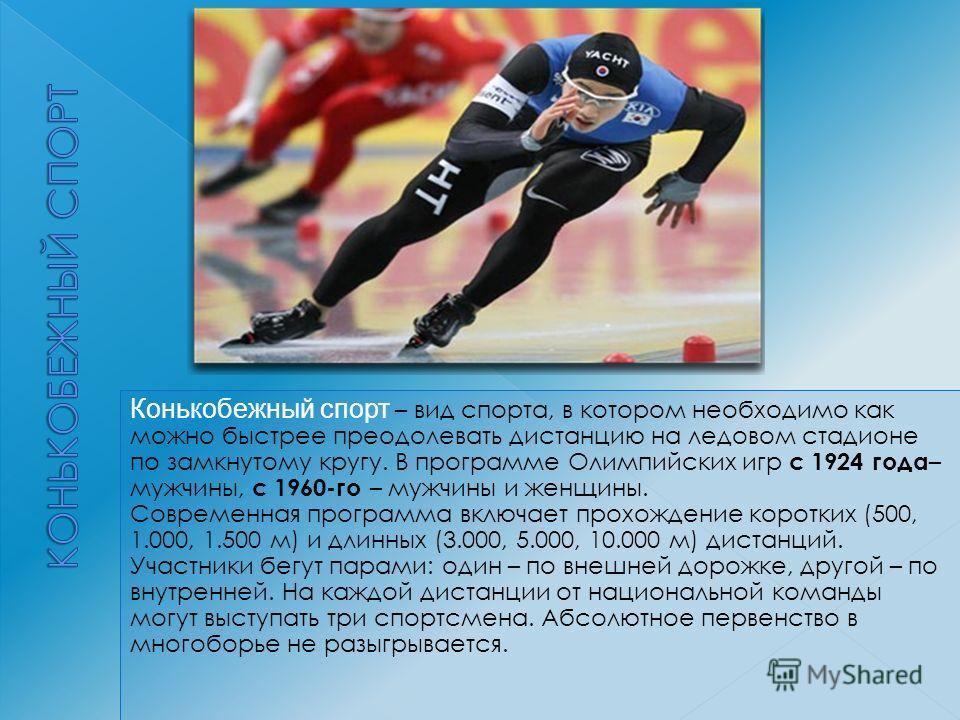 Конькобежный спорт – вид спорта, в котором необходимо как можно быстрее преодолевать дистанцию на ледовом стадионе по замкнутому кругу. В программе Олимпийских игр с 1924 года – мужчины, с 1960-го – мужчины и женщины. Современная программа включает п