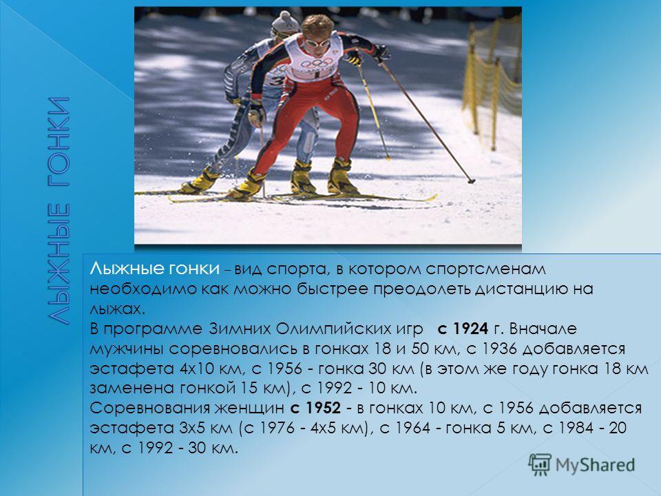 Лыжные гонки – вид спорта, в котором спортсменам необходимо как можно быстрее преодолеть дистанцию на лыжах. В программе Зимних Олимпийских игр с 1924 г. Вначале мужчины соревновались в гонках 18 и 50 км, с 1936 добавляется эстафета 4 х 10 км, с 1956