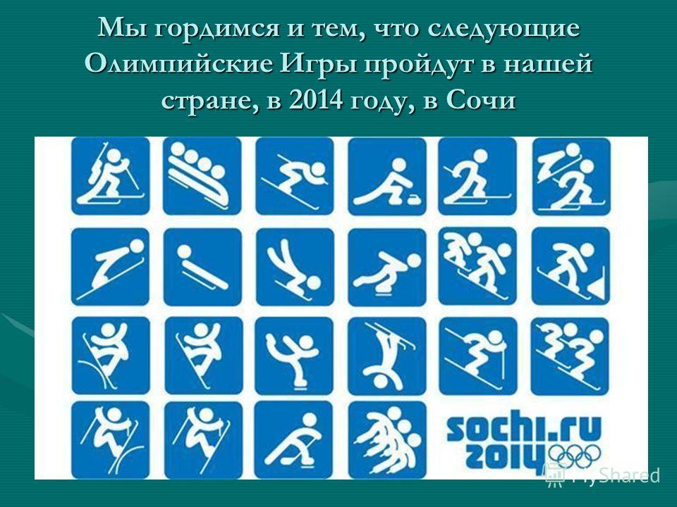 Мы гордимся и тем, что следующие Олимпийские Игры пройдут в нашей стране, в 2014 году, в Сочи