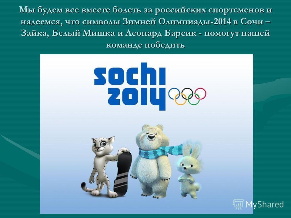Мы будем все вместе болеть за российских спортсменов и надеемся, что символы Зимней Олимпиады-2014 в Сочи – Зайка, Белый Мишка и Леопард Барсик - помогут нашей команде победить