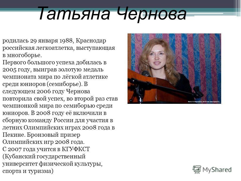 Татьяна Чернова родилась 29 января 1988, Краснодар российская легкоатлетка, выступающая в многоборье. Первого большого успеха добилась в 2005 году, выиграв золотую медаль чемпионата мира по лёгкой атлетике среди юниоров (семиборье). В следующем 2006