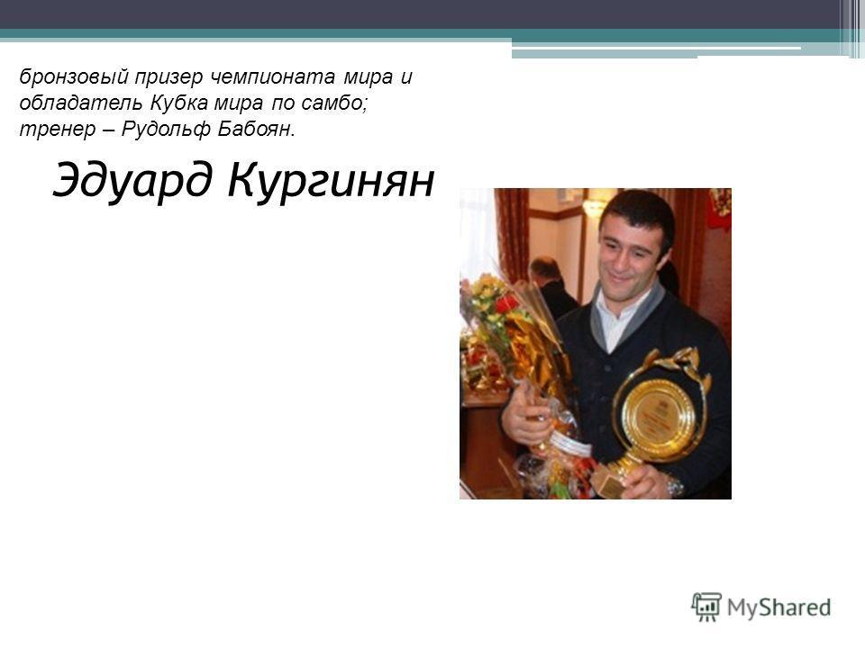 Эдуард Кургинян бронзовый призер чемпионата мира и обладатель Кубка мира по самбо; тренер – Рудольф Бабоян.