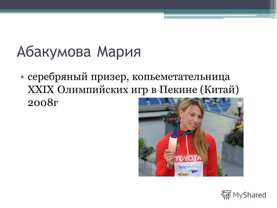 Абакумова Мария серебряный призер, копьеметательница XXIX Олимпийских игр в Пекине (Китай) 2008 г