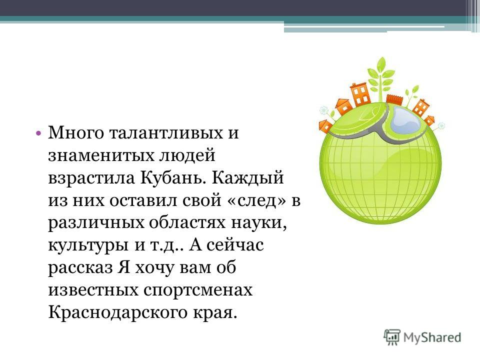Много талантливых и знаменитых людей взрастила Кубань. Каждый из них оставил свой «след» в различных областях науки, культуры и т.д.. А сейчас рассказ Я хочу вам об известных спортсменах Краснодарского края.