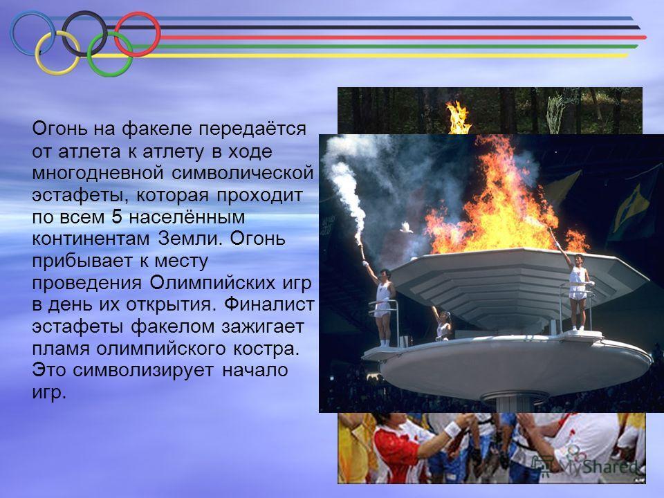Огонь на факеле передаётся от атлета к атлету в ходе многодневной символической эстафеты, которая проходит по всем 5 населённым континентам Земли. Огонь прибывает к месту проведения Олимпийских игр в день их открытия. Финалист эстафеты факелом зажига