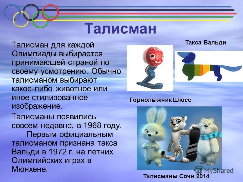 Талисман Талисман для каждой Олимпиады выбирается принимающей страной по своему усмотрению. Обычно талисманом выбирают какое-либо животное или иное стилизованное изображение. Талисманы появились совсем недавно, в 1968 году. Первым официальным талисма