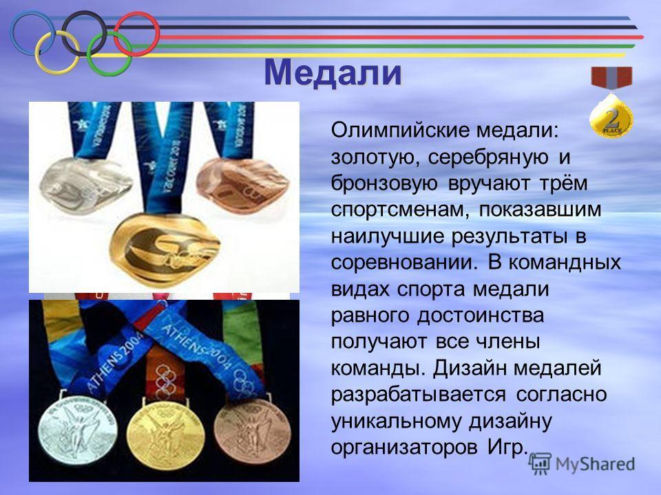 Медали Олимпийские медали: золотую, серебряную и бронзовую вручают трём спортсменам, показавшим наилучшие результаты в соревновании. В командных видах спорта медали равного достоинства получают все члены команды. Дизайн медалей разрабатывается соглас