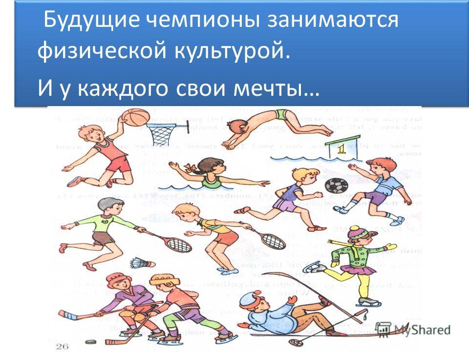 Будущие чемпионы занимаются физической культурой. И у каждого свои мечты… Будущие чемпионы занимаются физической культурой. И у каждого свои мечты…