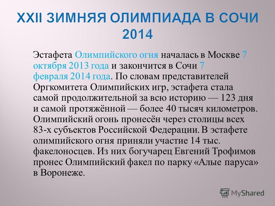 Эстафета Олимпийского огня началась в Москве 7 октября 2013 года и закончится в Сочи 7 февраля 2014 года. По словам представителей Оргкомитета Олимпийских игр, эстафета стала самой продолжительной за всю историю 123 дня и самой протяжённой более 40 т