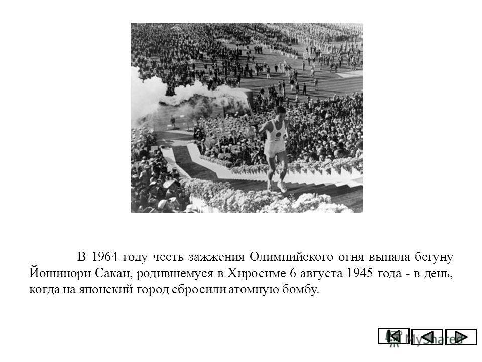 В 1964 году честь зажжения Олимпийского огня выпала бегуну Йошинори Сакаи, родившемуся в Хиросиме 6 августа 1945 года - в день, когда на японский город сбросили атомную бомбу.