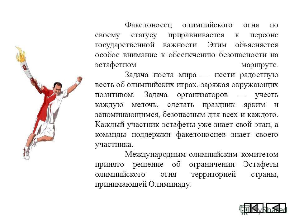 Факелоносец олимпийского огня по своему статусу приравнивается к персоне государственной важности. Этим объясняется особое внимание к обеспечению безопасности на эстафетном маршруте. Задача посла мира нести радостную весть об олимпийских играх, заряж