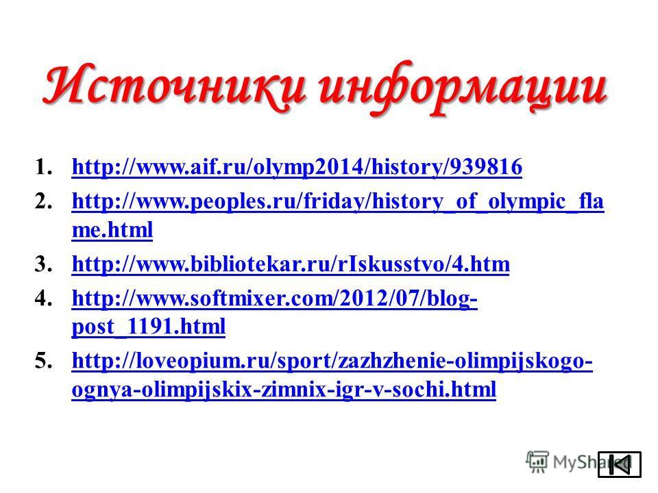 Источники информации 1.http://www.aif.ru/olymp2014/history/939816http://www.aif.ru/olymp2014/history/939816 2.http://www.peoples.ru/friday/history_of_olympic_fla me.htmlhttp://www.peoples.ru/friday/history_of_olympic_fla me.html 3.http://www.bibliote