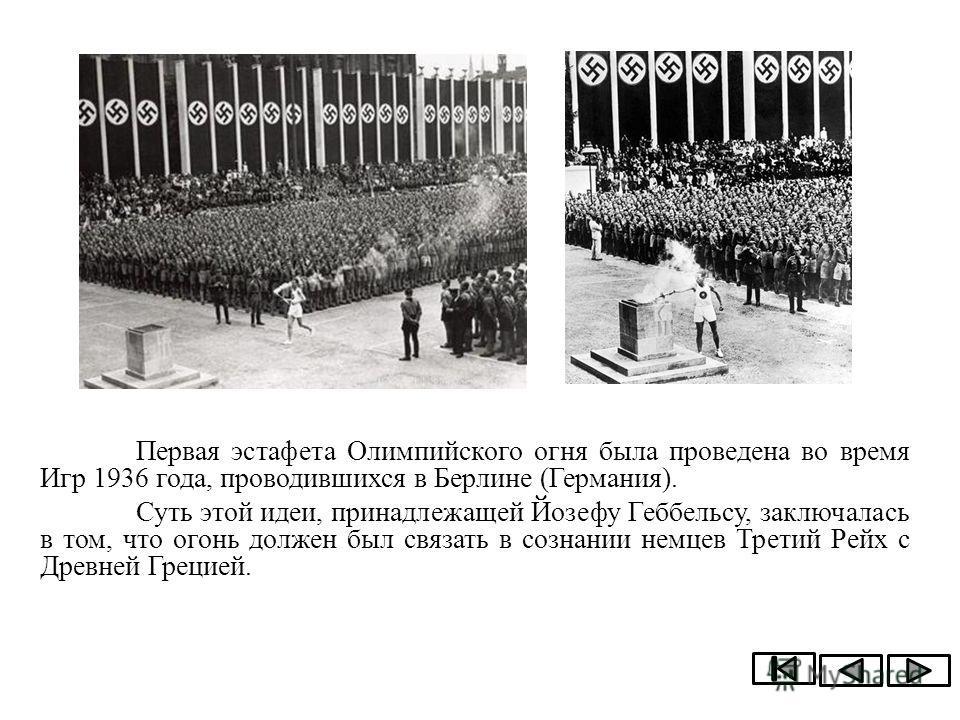 Первая эстафета Олимпийского огня была проведена во время Игр 1936 года, проводившихся в Берлине (Германия). Суть этой идеи, принадлежащей Йозефу Геббельсу, заключалась в том, что огонь должен был связать в сознании немцев Третий Рейх с Древней Греци