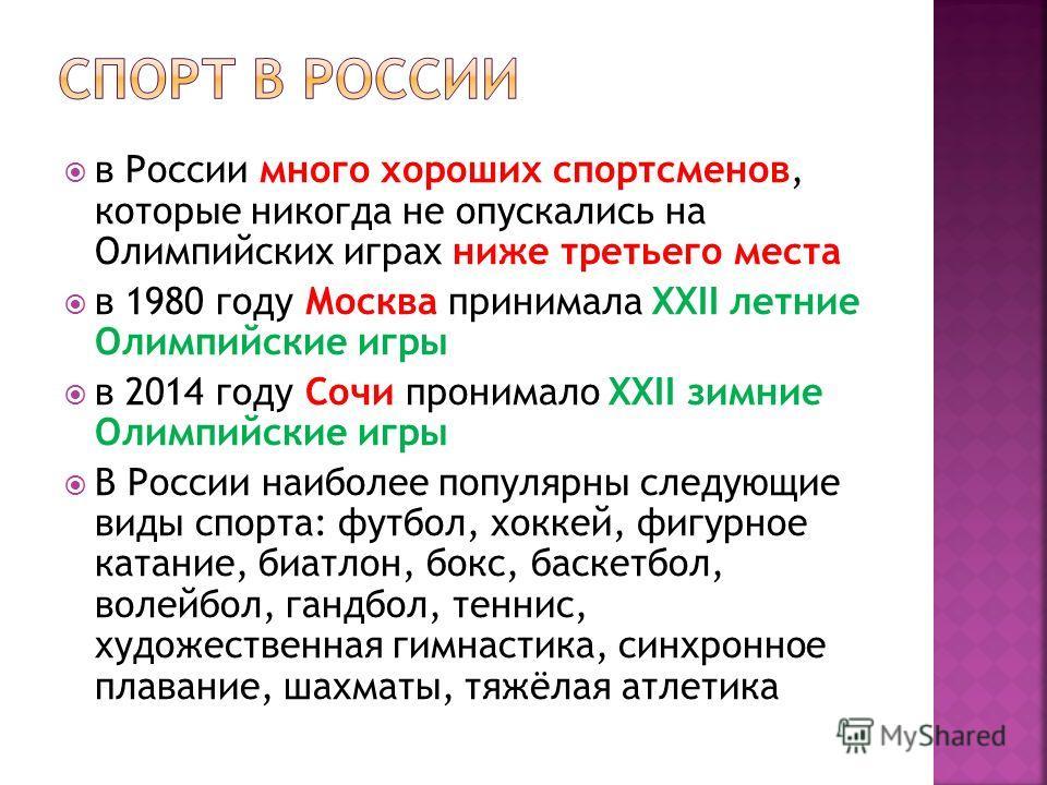 в России много хороших спортсменов, которые никогда не опускались на Олимпийских играх ниже третьего места в 1980 году Москва принимала XXII летние Олимпийские игры в 2014 году Сочи пронимало XXII зимние Олимпийские игры В России наиболее популярны с