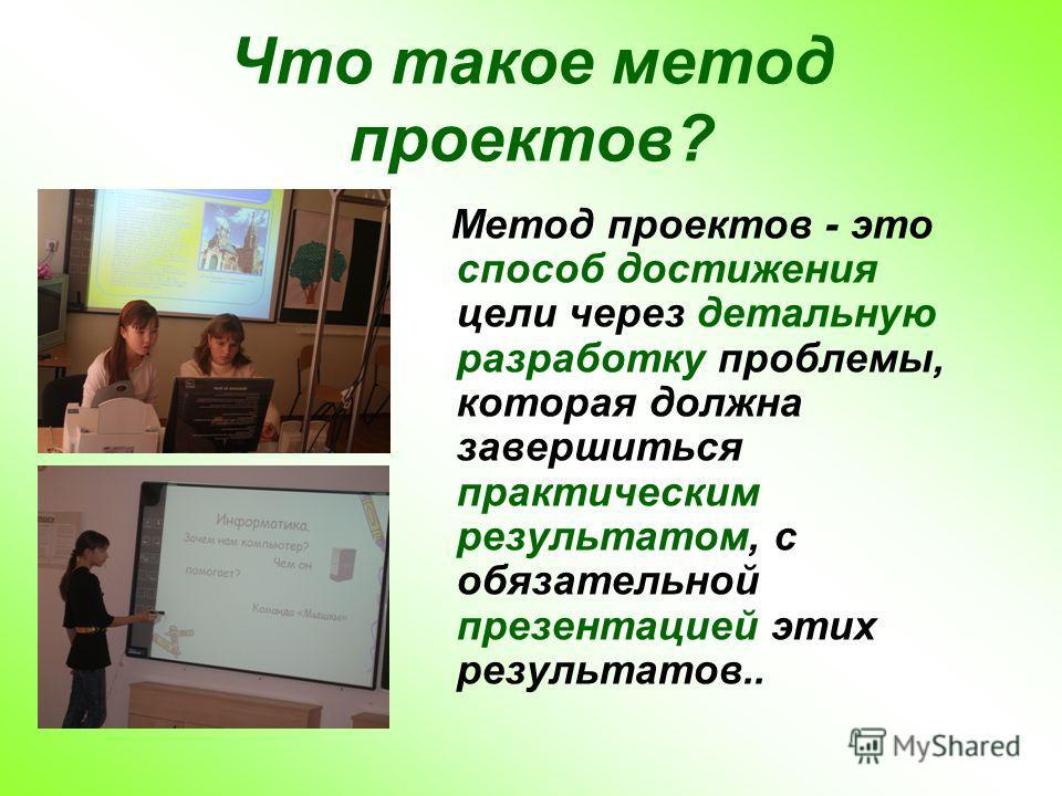 Что такое метод проектов? Метод проектов - это способ достижения цели через детальную разработку проблемы, которая должна завершиться практическим результатом, с обязательной презентацией этих результатов..